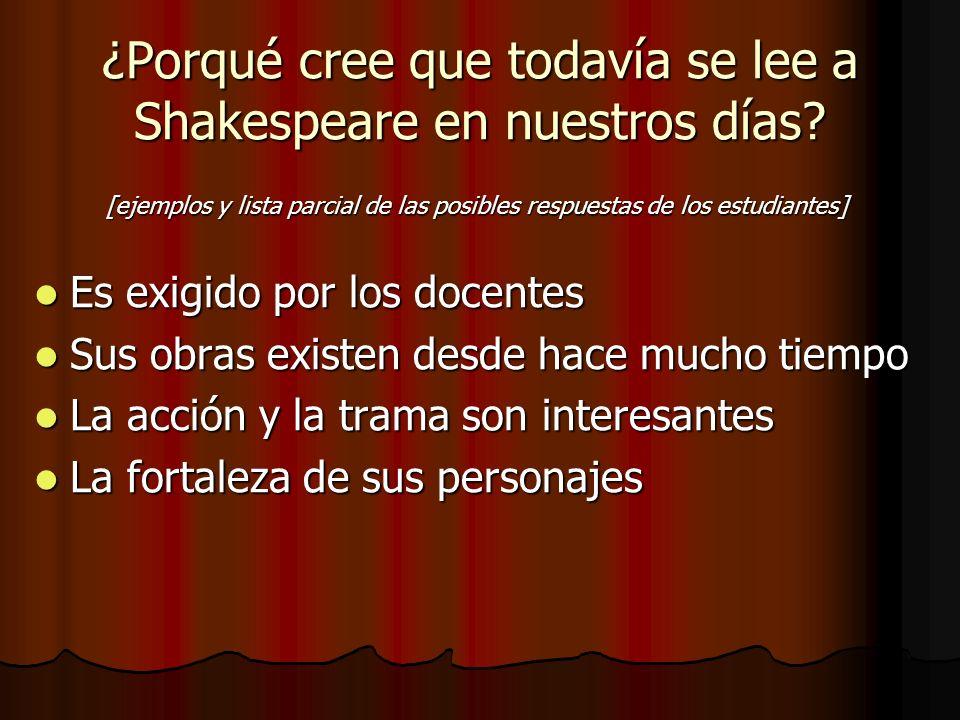 ¿Porqué cree que todavía se lee a Shakespeare en nuestros días? Es exigido por los docentes Es exigido por los docentes Sus obras existen desde hace m