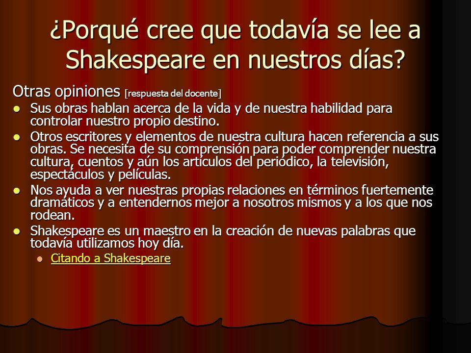 ¿Porqué cree que todavía se lee a Shakespeare en nuestros días? Otras opiniones [respuesta del docente] Sus obras hablan acerca de la vida y de nuestr