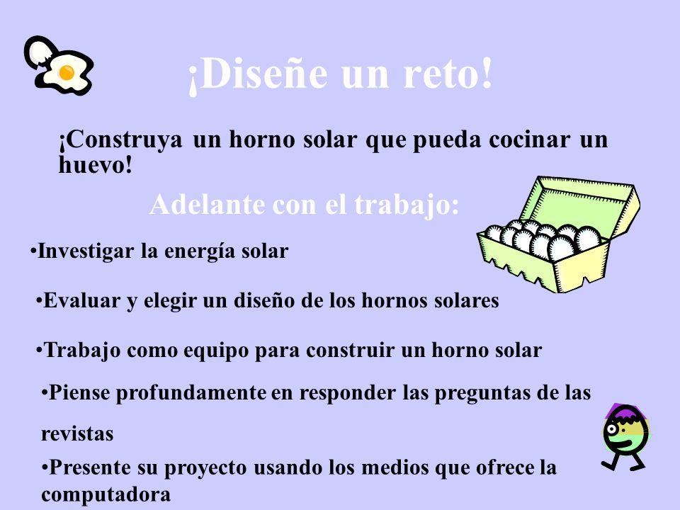 ¡Diseñe un reto! ¡Construya un horno solar que pueda cocinar un huevo! Adelante con el trabajo: Evaluar y elegir un diseño de los hornos solares Piens