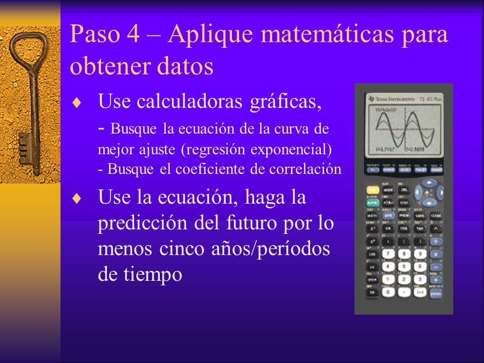 Paso 4 – Aplique matemáticas para obtener datos Use calculadoras gráficas, - Busque la ecuación de la curva de mejor ajuste (regresión exponencial) - Busque el coeficiente de correlación Use la ecuación, haga la predicción del futuro por lo menos cinco años/períodos de tiempo