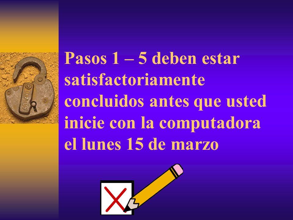 Pasos 1 – 5 deben estar satisfactoriamente concluidos antes que usted inicie con la computadora el lunes 15 de marzo