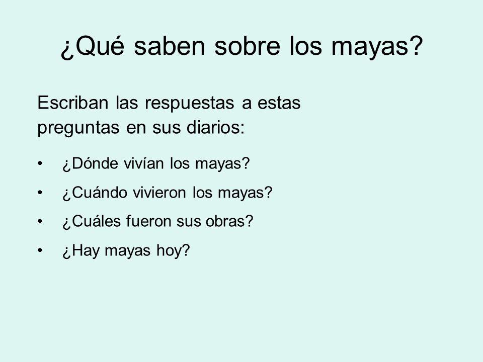 ¿Qué saben sobre los mayas? Escriban las respuestas a estas preguntas en sus diarios: ¿Dónde vivían los mayas? ¿Cuándo vivieron los mayas? ¿Cuáles fue
