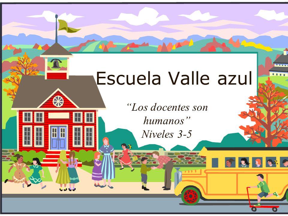 Escuela Valle azul Los docentes son humanos Niveles 3-5