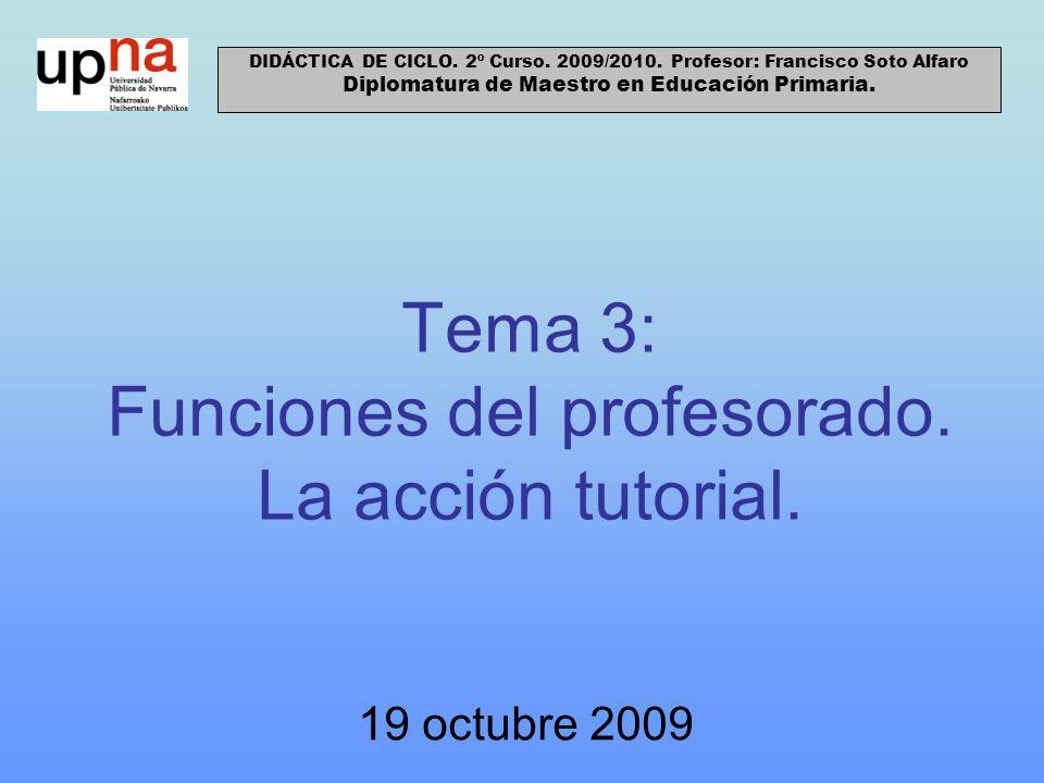 Tema 3: Funciones del profesorado. La acción tutorial. 19 octubre 2009 DIDÁCTICA DE CICLO. 2º Curso. 2009/2010. Profesor: Francisco Soto Alfaro Diplom