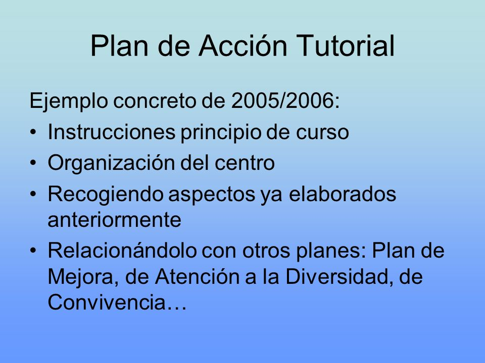 Plan de Acción Tutorial Ejemplo concreto de 2005/2006: Instrucciones principio de curso Organización del centro Recogiendo aspectos ya elaborados ante