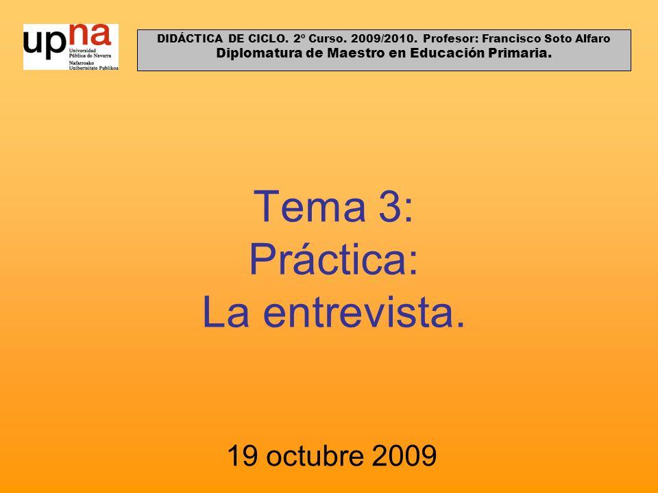 Tema 3: Práctica: La entrevista. 19 octubre 2009 DIDÁCTICA DE CICLO. 2º Curso. 2009/2010. Profesor: Francisco Soto Alfaro Diplomatura de Maestro en Ed