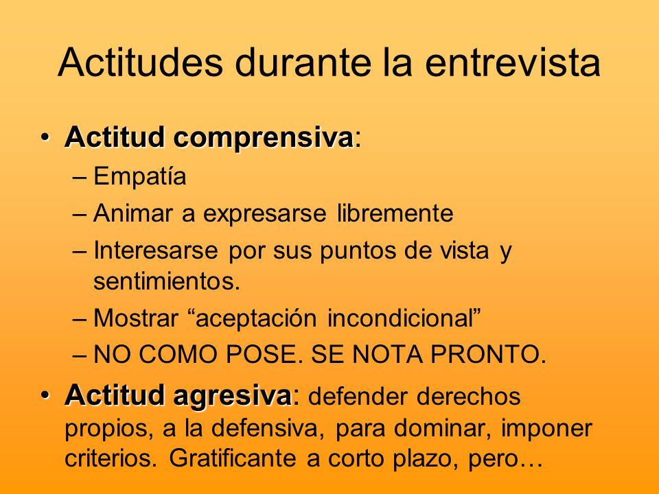 Actitudes durante la entrevista Actitud comprensivaActitud comprensiva: –Empatía –Animar a expresarse libremente –Interesarse por sus puntos de vista