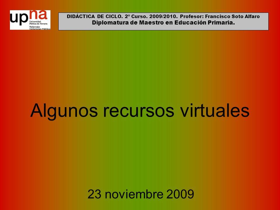 Algunos recursos virtuales 23 noviembre 2009 DIDÁCTICA DE CICLO. 2º Curso. 2009/2010. Profesor: Francisco Soto Alfaro Diplomatura de Maestro en Educac