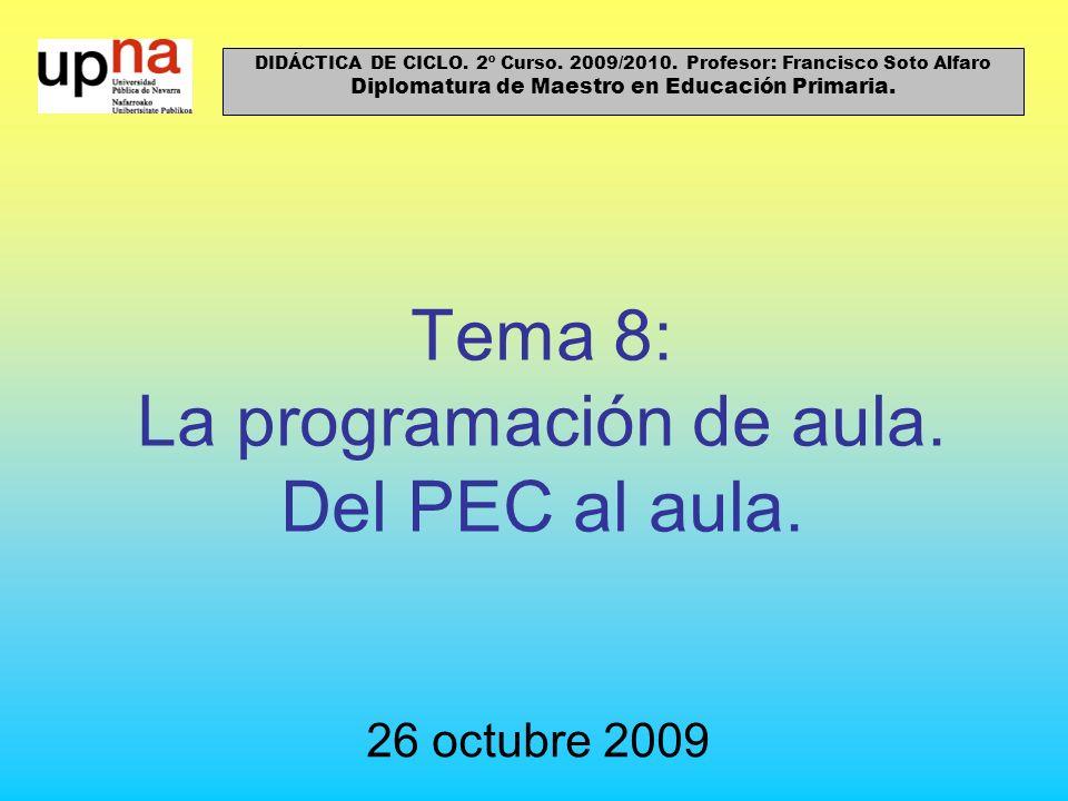 Tema 8: La programación de aula. Del PEC al aula. 26 octubre 2009 DIDÁCTICA DE CICLO. 2º Curso. 2009/2010. Profesor: Francisco Soto Alfaro Diplomatura
