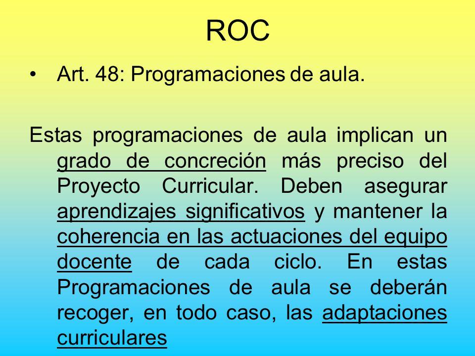 ROC Art. 48: Programaciones de aula. Estas programaciones de aula implican un grado de concreción más preciso del Proyecto Curricular. Deben asegurar