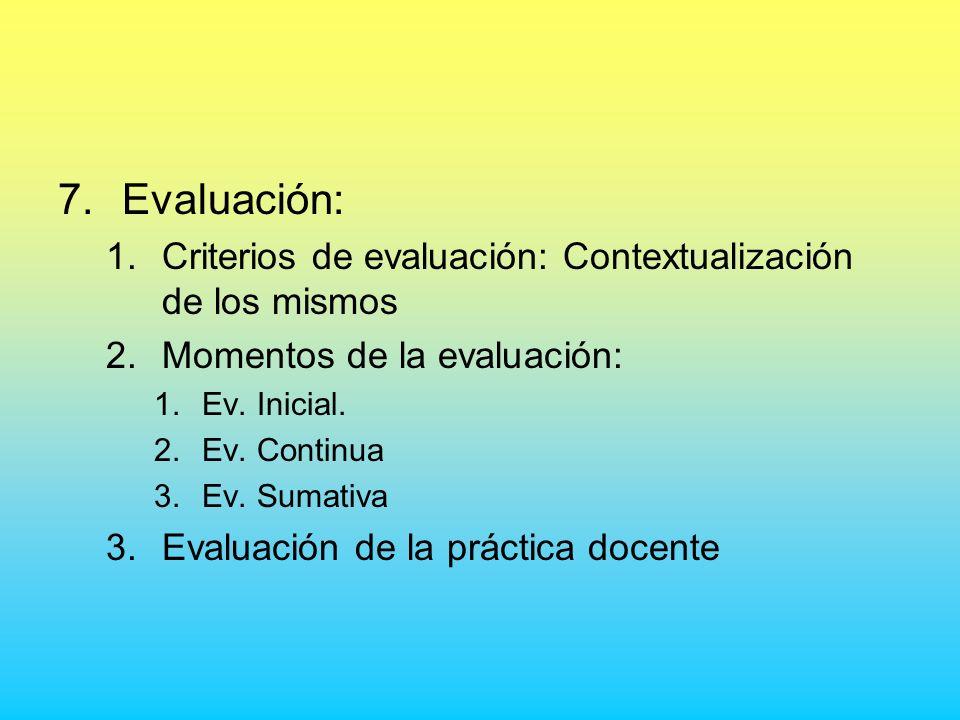 7.Evaluación: 1.Criterios de evaluación: Contextualización de los mismos 2.Momentos de la evaluación: 1.Ev. Inicial. 2.Ev. Continua 3.Ev. Sumativa 3.E