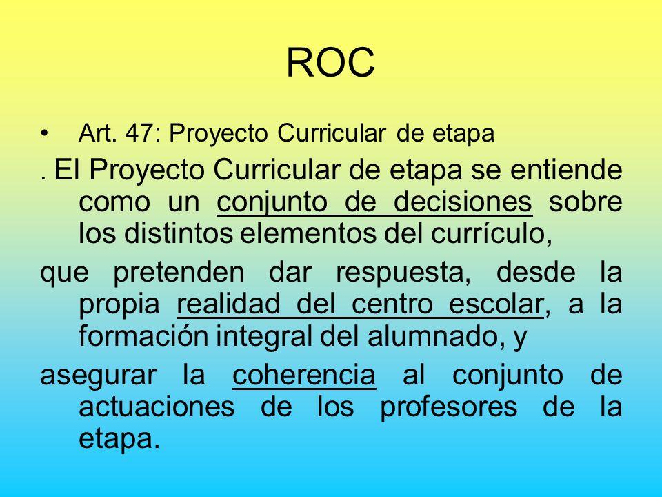 ROC Art. 47: Proyecto Curricular de etapa. El Proyecto Curricular de etapa se entiende como un conjunto de decisiones sobre los distintos elementos de