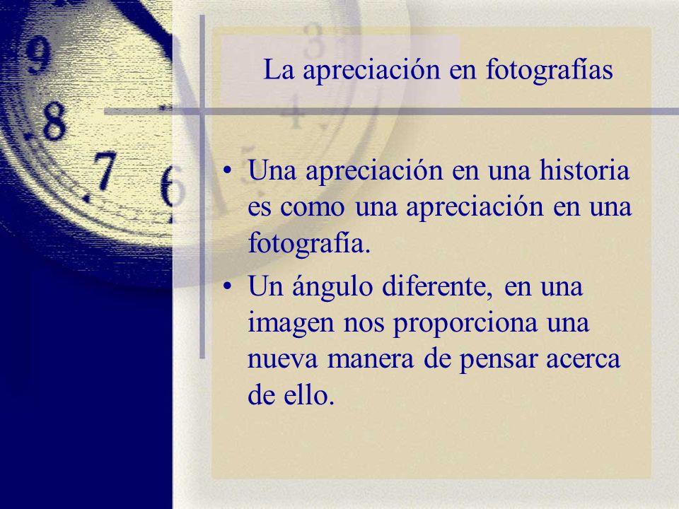 La apreciación en fotografías Una apreciación en una historia es como una apreciación en una fotografía. Un ángulo diferente, en una imagen nos propor
