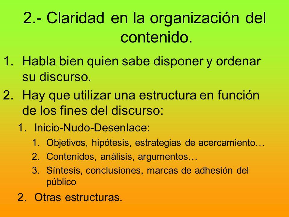 2.- Claridad en la organización del contenido. 1.Habla bien quien sabe disponer y ordenar su discurso. 2.Hay que utilizar una estructura en función de
