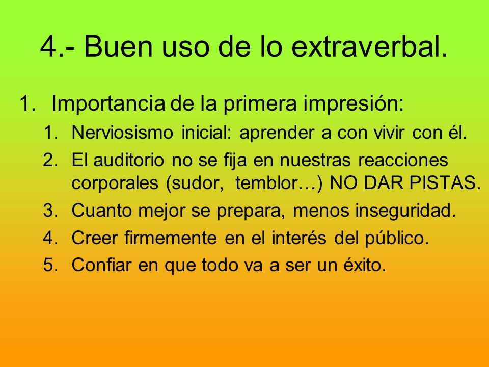 4.- Buen uso de lo extraverbal. 1.Importancia de la primera impresión: 1.Nerviosismo inicial: aprender a con vivir con él. 2.El auditorio no se fija e