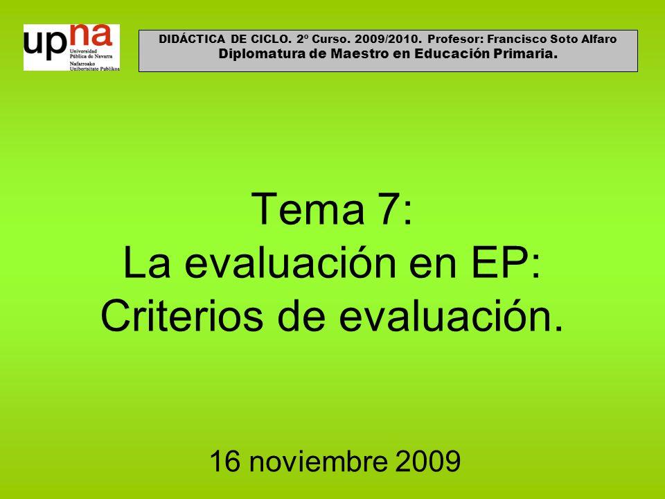 Tema 7: La evaluación en EP: Criterios de evaluación. 16 noviembre 2009 DIDÁCTICA DE CICLO. 2º Curso. 2009/2010. Profesor: Francisco Soto Alfaro Diplo