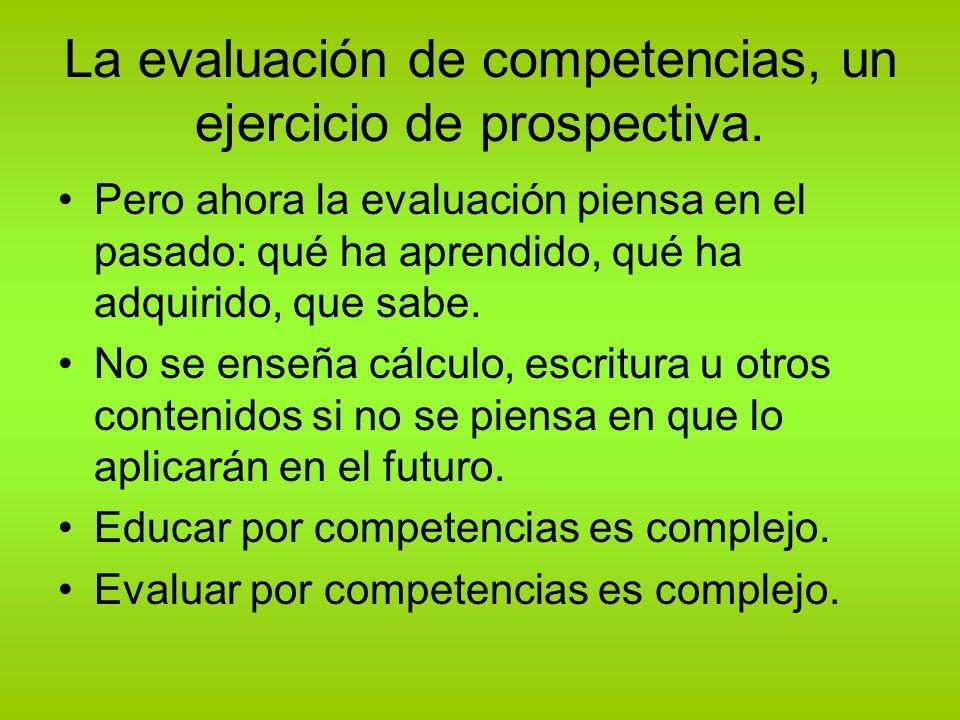 La evaluación de competencias, un ejercicio de prospectiva. Pero ahora la evaluación piensa en el pasado: qué ha aprendido, qué ha adquirido, que sabe