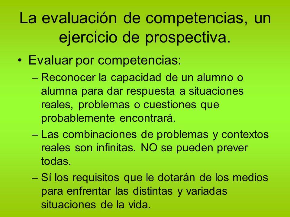 La evaluación de competencias, un ejercicio de prospectiva. Evaluar por competencias: –Reconocer la capacidad de un alumno o alumna para dar respuesta
