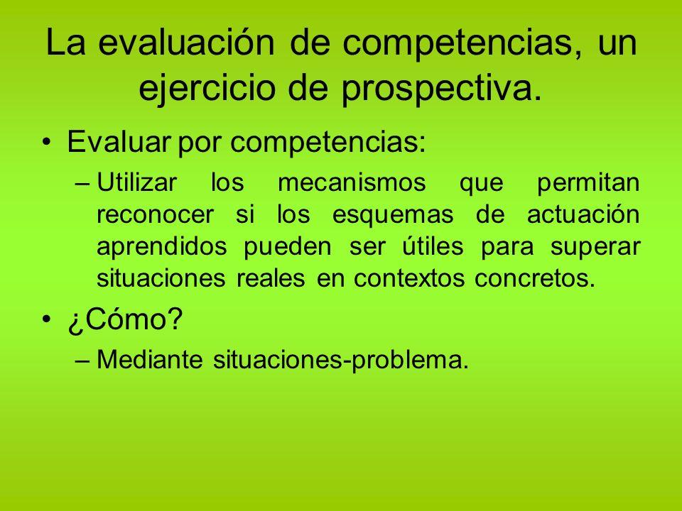 La evaluación de competencias, un ejercicio de prospectiva. Evaluar por competencias: –Utilizar los mecanismos que permitan reconocer si los esquemas