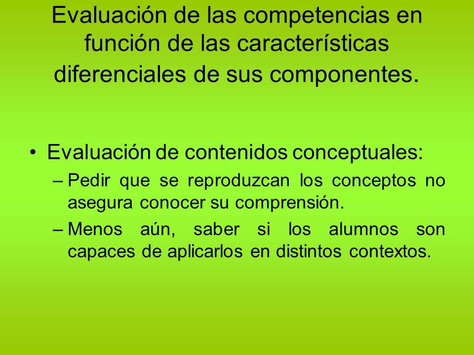 Evaluación de las competencias en función de las características diferenciales de sus componentes. Evaluación de contenidos conceptuales: –Pedir que s
