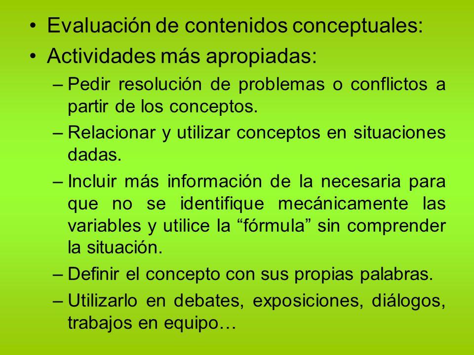 Evaluación de contenidos conceptuales: Actividades más apropiadas: –Pedir resolución de problemas o conflictos a partir de los conceptos. –Relacionar