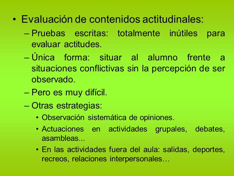 Evaluación de contenidos actitudinales: –Pruebas escritas: totalmente inútiles para evaluar actitudes. –Única forma: situar al alumno frente a situaci