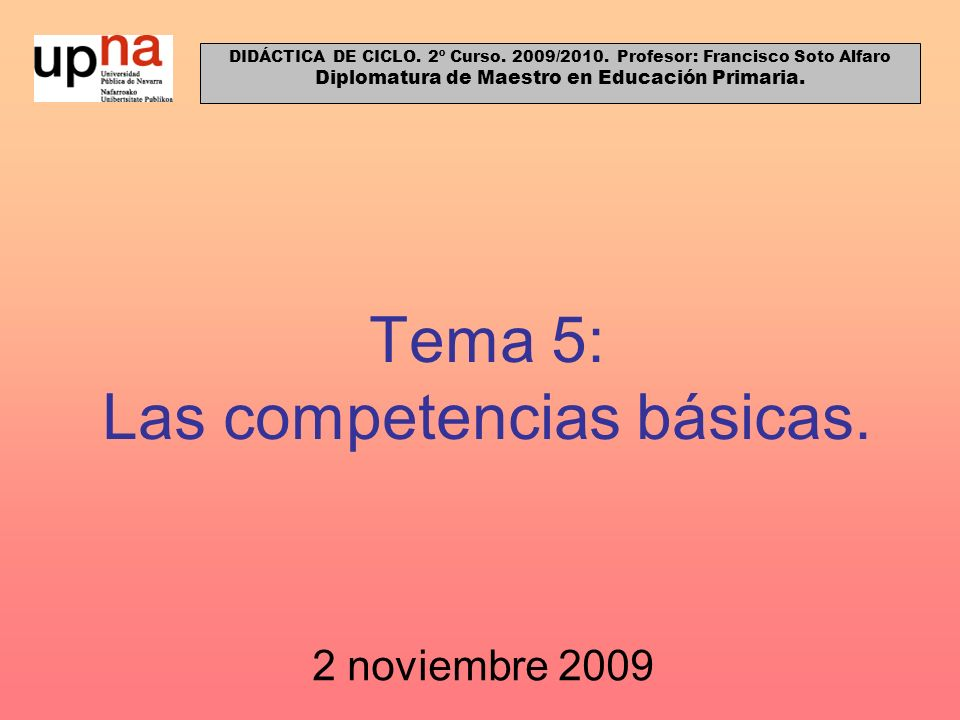 Tema 5: Las competencias básicas. 2 noviembre 2009 DIDÁCTICA DE CICLO. 2º Curso. 2009/2010. Profesor: Francisco Soto Alfaro Diplomatura de Maestro en