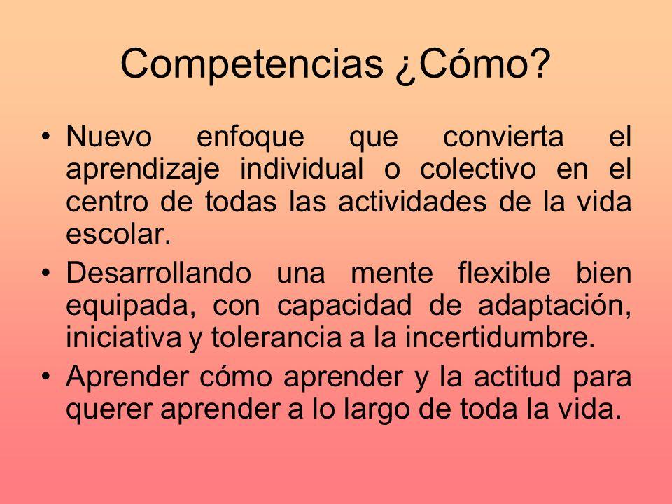 Competencias ¿Cómo? Nuevo enfoque que convierta el aprendizaje individual o colectivo en el centro de todas las actividades de la vida escolar. Desarr