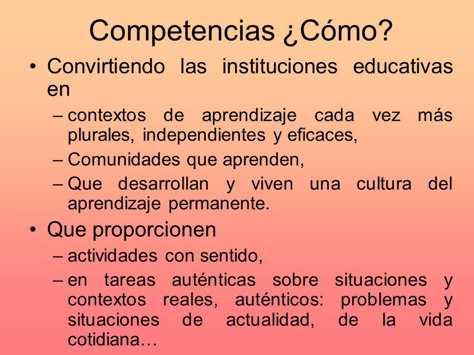 Competencias ¿Cómo? Convirtiendo las instituciones educativas en –contextos de aprendizaje cada vez más plurales, independientes y eficaces, –Comunida