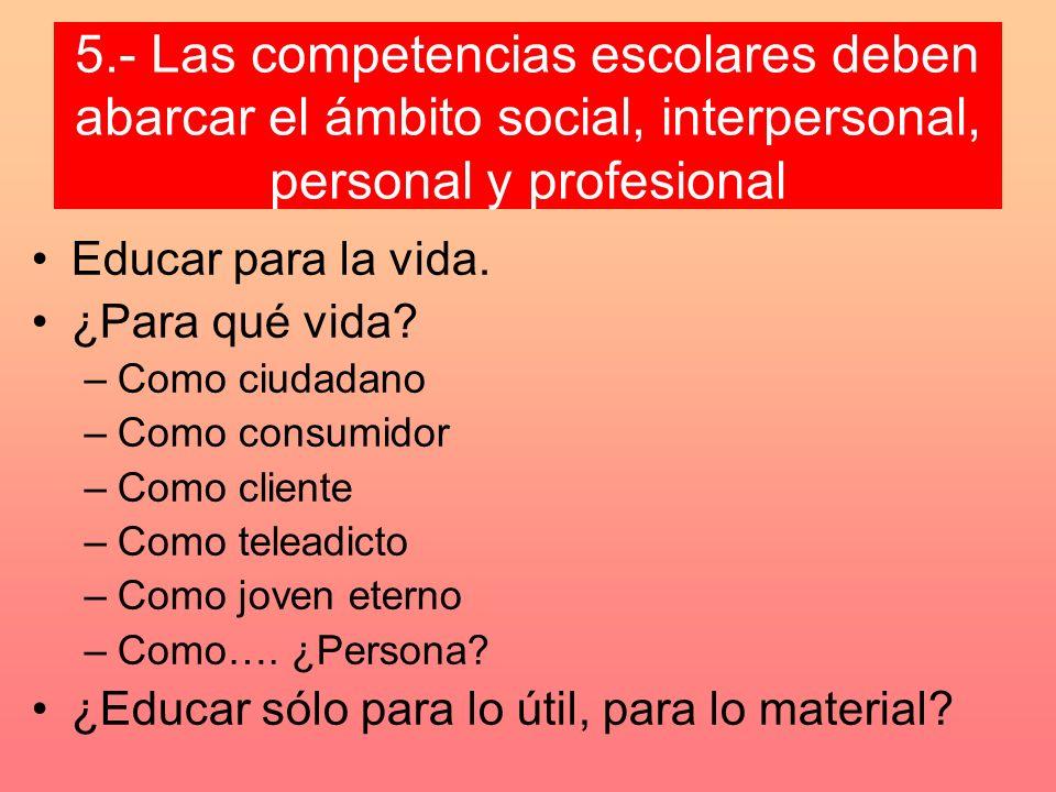 5.- Las competencias escolares deben abarcar el ámbito social, interpersonal, personal y profesional Educar para la vida. ¿Para qué vida? –Como ciudad