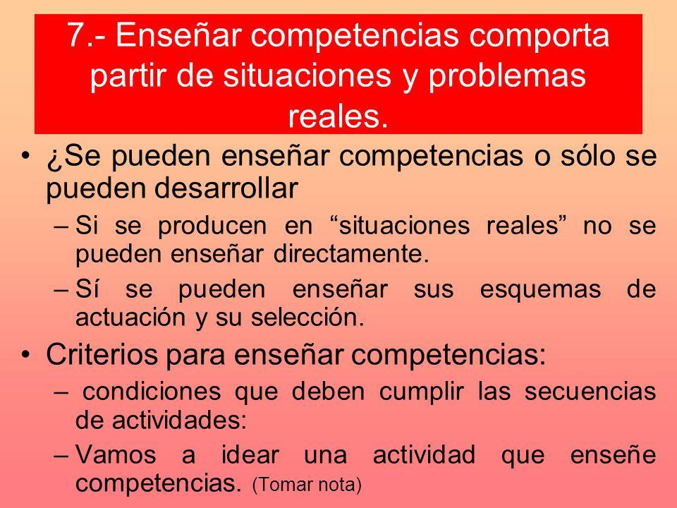 7.- Enseñar competencias comporta partir de situaciones y problemas reales. ¿Se pueden enseñar competencias o sólo se pueden desarrollar –Si se produc