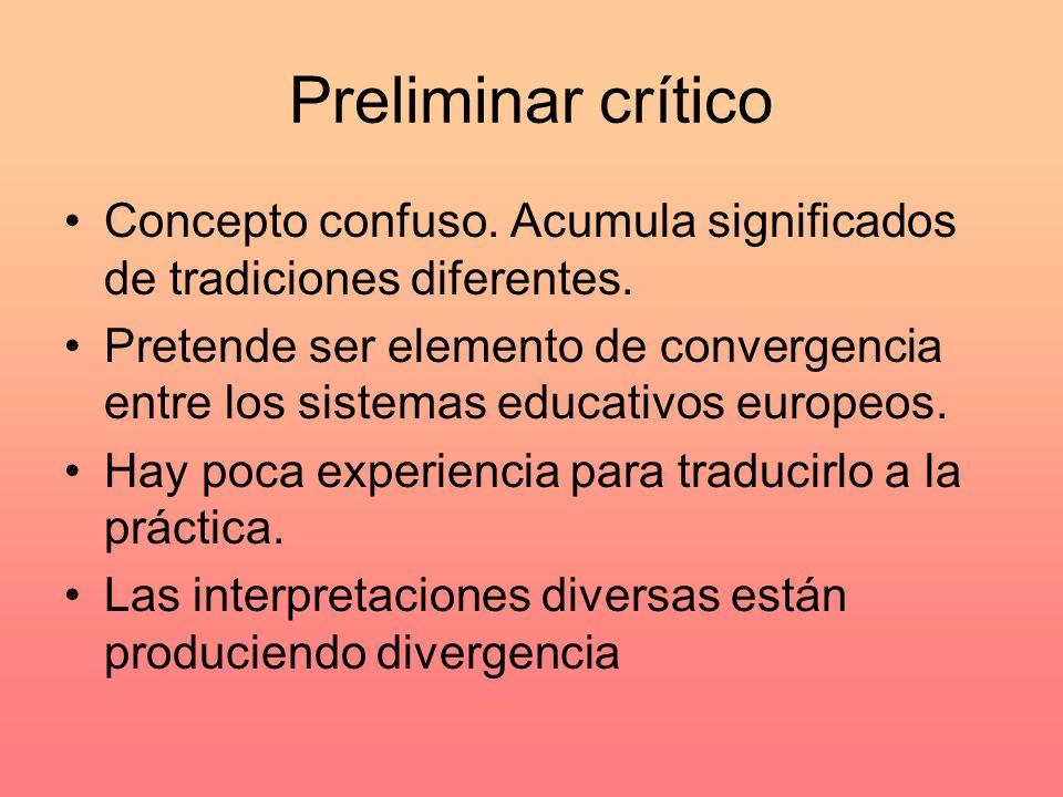 Preliminar crítico Concepto confuso. Acumula significados de tradiciones diferentes. Pretende ser elemento de convergencia entre los sistemas educativ
