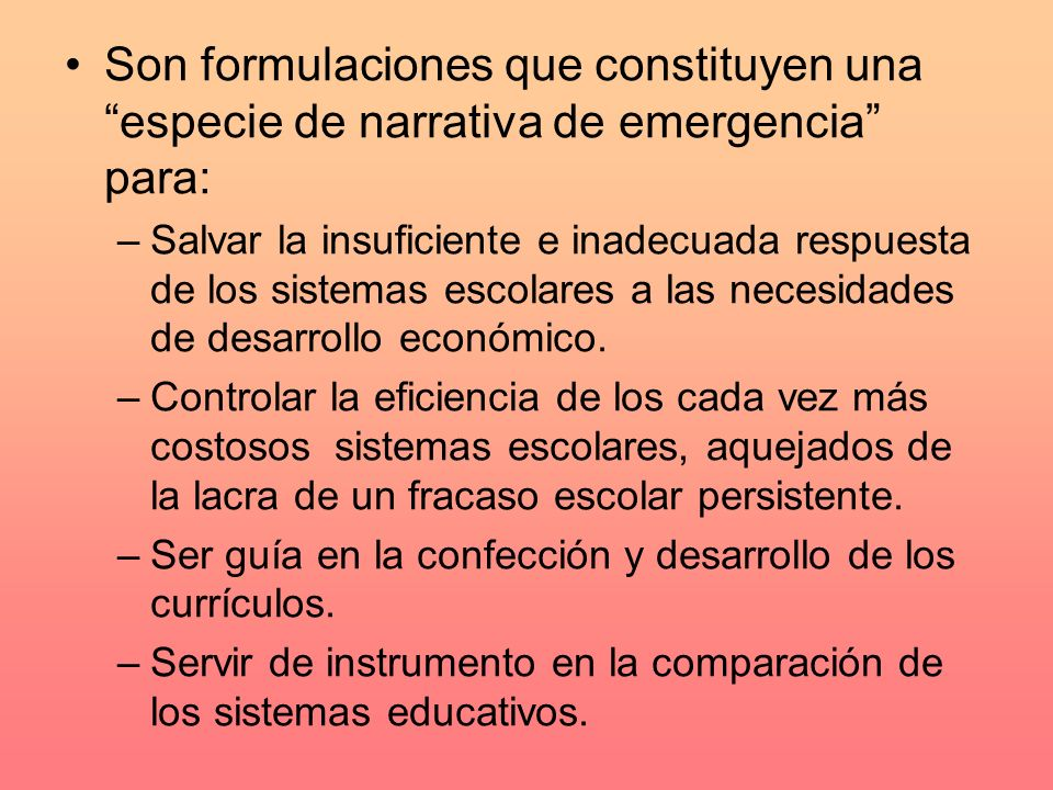 Son formulaciones que constituyen una especie de narrativa de emergencia para: –Salvar la insuficiente e inadecuada respuesta de los sistemas escolares a las necesidades de desarrollo económico.