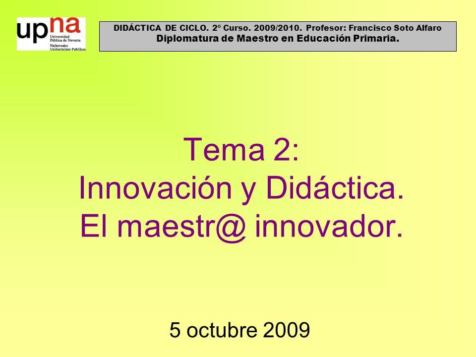 Tema 2: Innovación y Didáctica. El maestr@ innovador. 5 octubre 2009 DIDÁCTICA DE CICLO. 2º Curso. 2009/2010. Profesor: Francisco Soto Alfaro Diplomat