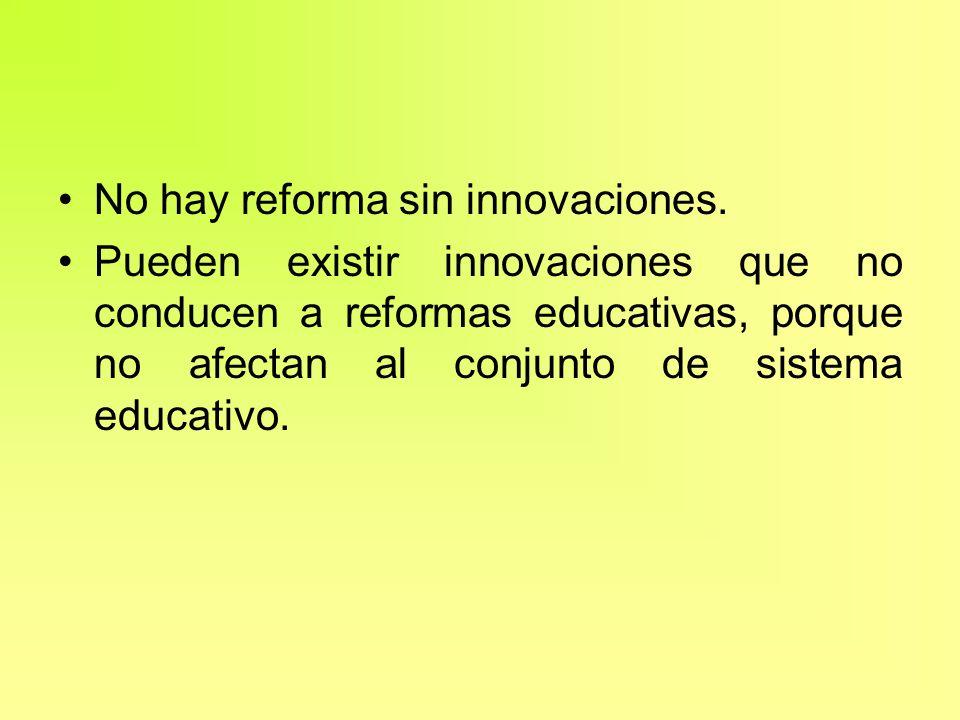 No hay reforma sin innovaciones. Pueden existir innovaciones que no conducen a reformas educativas, porque no afectan al conjunto de sistema educativo