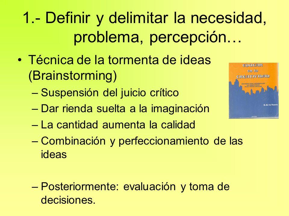 1.- Definir y delimitar la necesidad, problema, percepción… Técnica de la tormenta de ideas (Brainstorming) –Suspensión del juicio crítico –Dar rienda