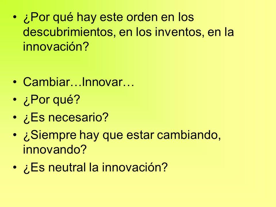 ¿Por qué hay este orden en los descubrimientos, en los inventos, en la innovación? Cambiar…lnnovar… ¿Por qué? ¿Es necesario? ¿Siempre hay que estar ca