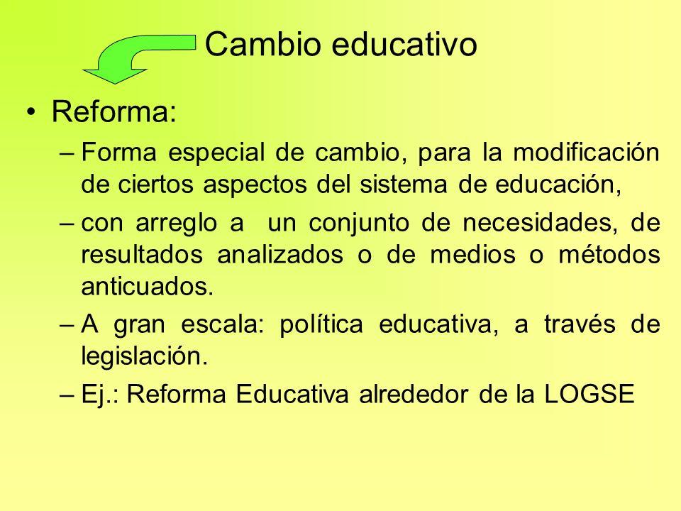 Cambio educativo Reforma: –Forma especial de cambio, para la modificación de ciertos aspectos del sistema de educación, –con arreglo a un conjunto de