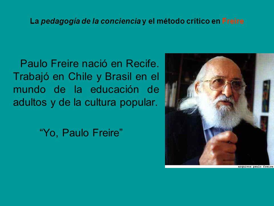 La pedagogía de la conciencia y el método crítico en Freire Paulo Freire nació en Recife. Trabajó en Chile y Brasil en el mundo de la educación de adu