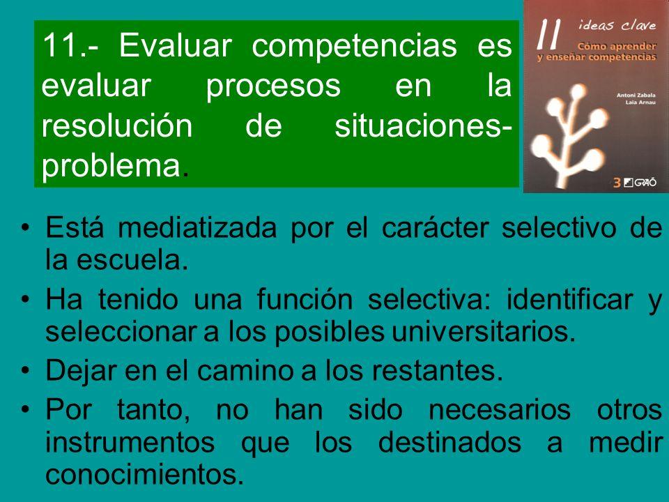 11.- Evaluar competencias es evaluar procesos en la resolución de situaciones- problema. Está mediatizada por el carácter selectivo de la escuela. Ha