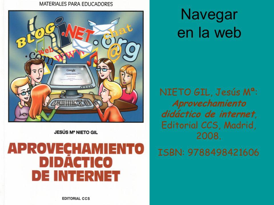 Navegar en la web NIETO GIL, Jesús Mª: Aprovechamiento didáctico de internet, Editorial CCS, Madrid, 2008. ISBN: 9788498421606