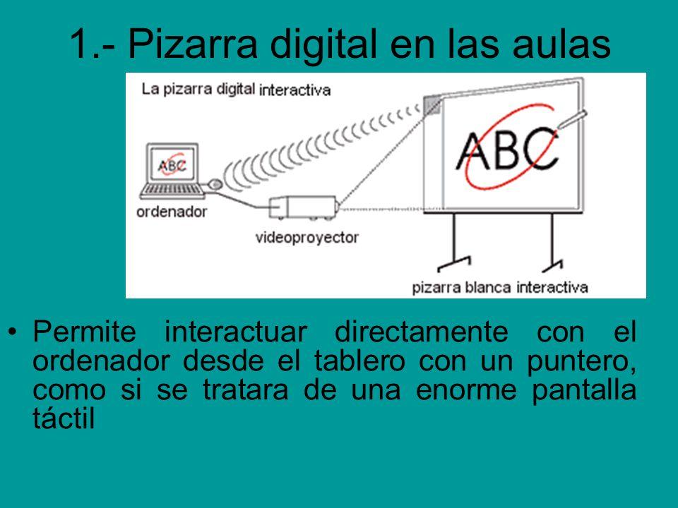 1.- Pizarra digital en las aulas Permite interactuar directamente con el ordenador desde el tablero con un puntero, como si se tratara de una enorme p