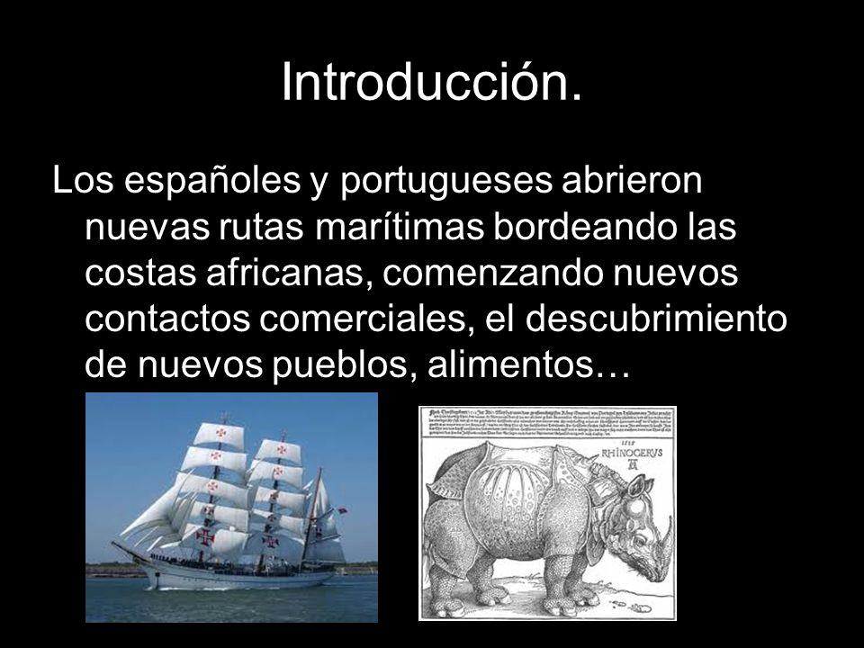 Introducción. Los españoles y portugueses abrieron nuevas rutas marítimas bordeando las costas africanas, comenzando nuevos contactos comerciales, el
