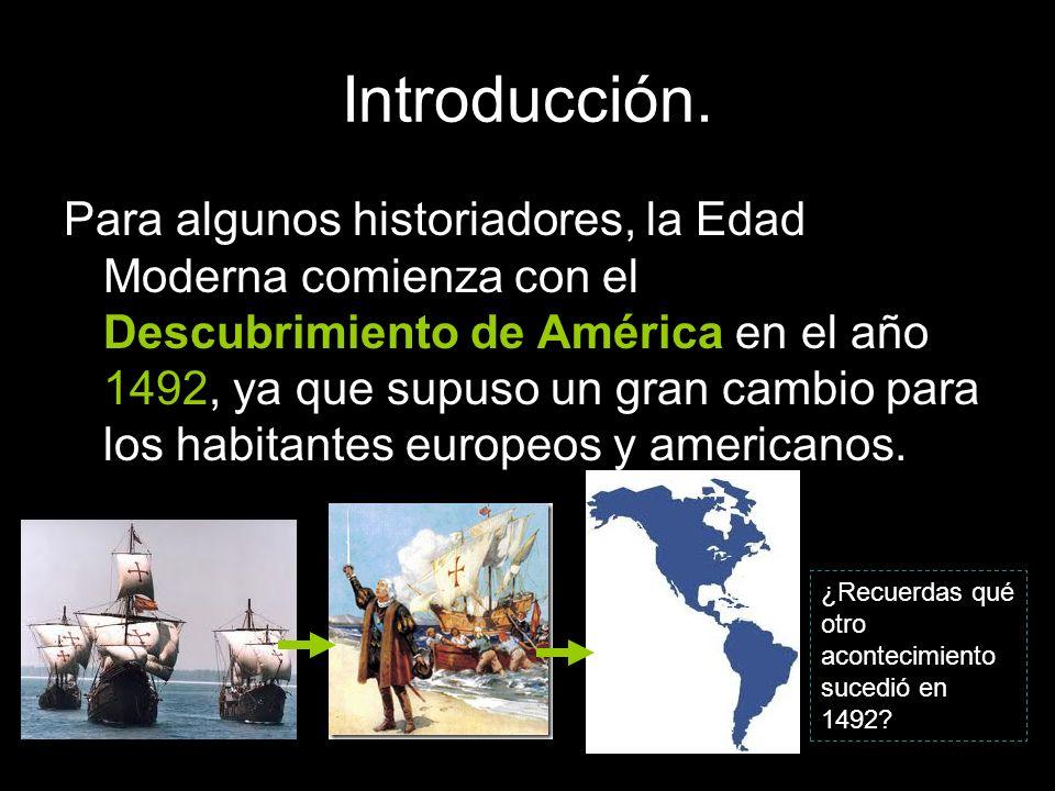 Introducción. Para algunos historiadores, la Edad Moderna comienza con el Descubrimiento de América en el año 1492, ya que supuso un gran cambio para