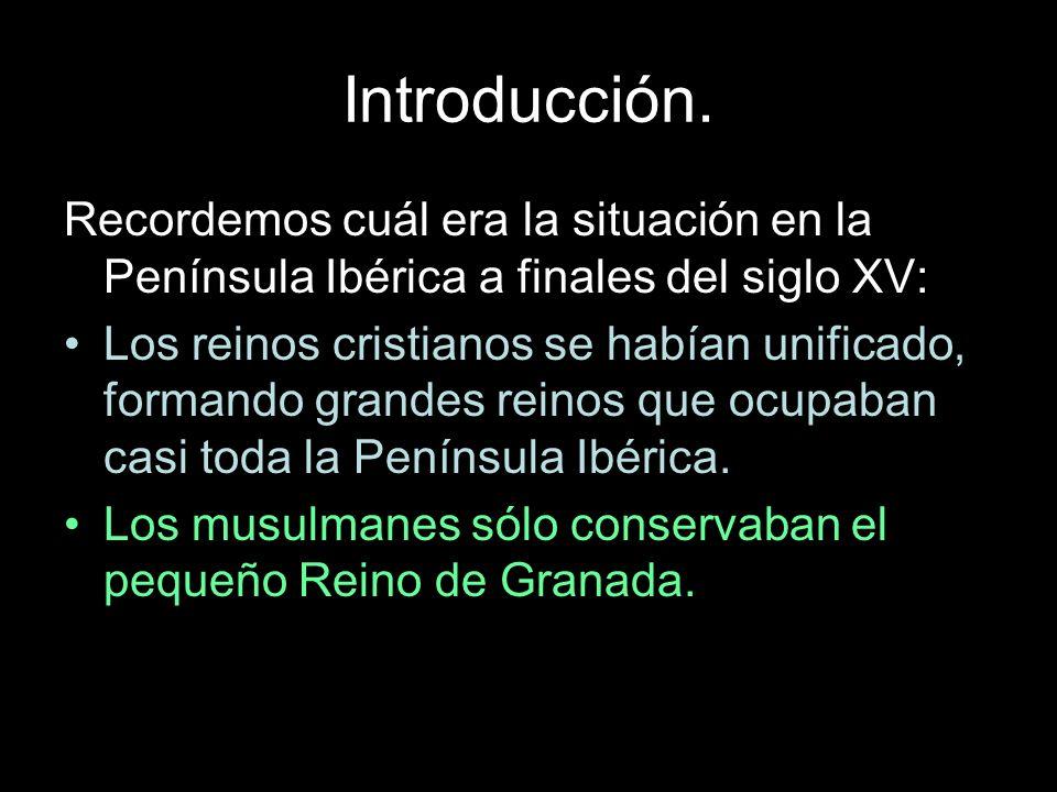 Introducción. Recordemos cuál era la situación en la Península Ibérica a finales del siglo XV: Los reinos cristianos se habían unificado, formando gra