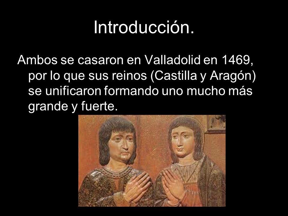 Introducción. Ambos se casaron en Valladolid en 1469, por lo que sus reinos (Castilla y Aragón) se unificaron formando uno mucho más grande y fuerte.