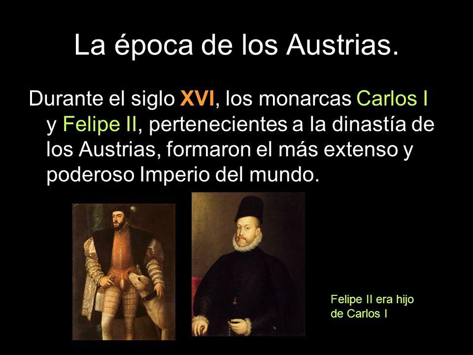 Durante el siglo XVI, los monarcas Carlos I y Felipe II, pertenecientes a la dinastía de los Austrias, formaron el más extenso y poderoso Imperio del
