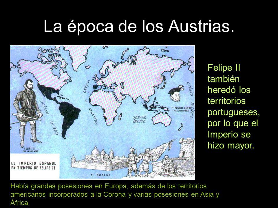 La época de los Austrias. Felipe II también heredó los territorios portugueses, por lo que el Imperio se hizo mayor. Había grandes posesiones en Europ
