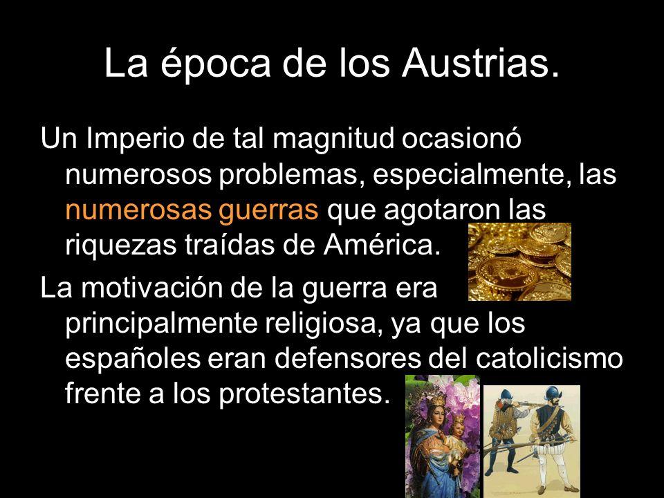 La época de los Austrias. Un Imperio de tal magnitud ocasionó numerosos problemas, especialmente, las numerosas guerras que agotaron las riquezas traí