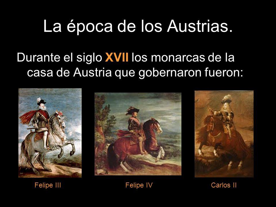 Durante el siglo XVII los monarcas de la casa de Austria que gobernaron fueron: Felipe IIIFelipe IVCarlos II